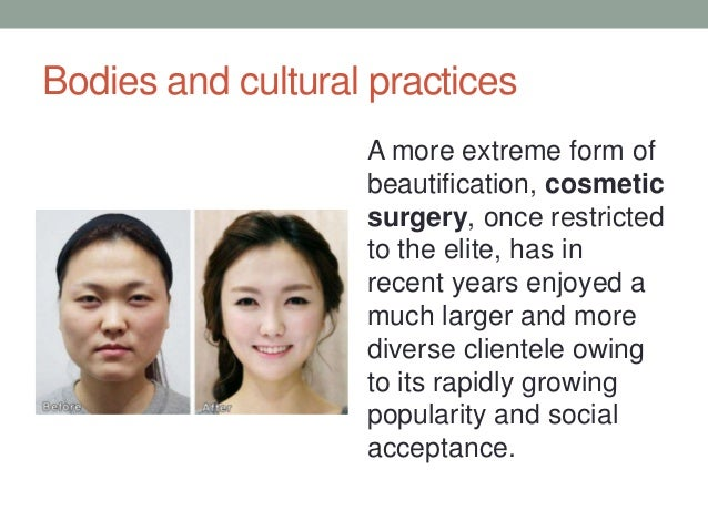 Bodies and cultural practices A more extreme form of beautification, cosmetic surgery, once restricted to the elite, has i...