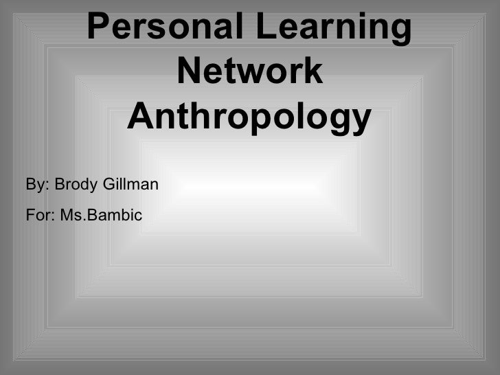 Personal Learning Network Anthropology By: Brody Gillman For: Ms.Bambic