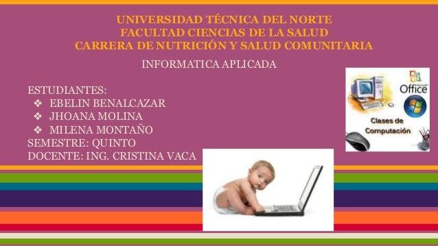 UNIVERSIDAD TÉCNICA DEL NORTE FACULTAD CIENCIAS DE LA SALUD CARRERA DE NUTRICIÓN Y SALUD COMUNITARIA INFORMATICA APLICADA ...