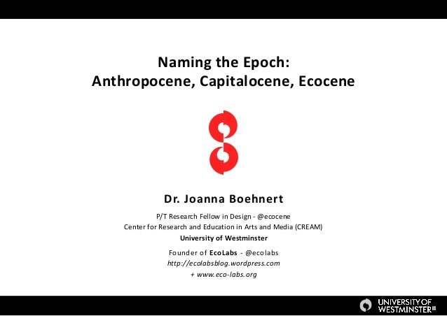 Naming the Epoch: Anthropocene, Capitalocene, Ecocene Dr. Joanna Boehnert P/T Research Fellow in Design - @ecocene Center ...