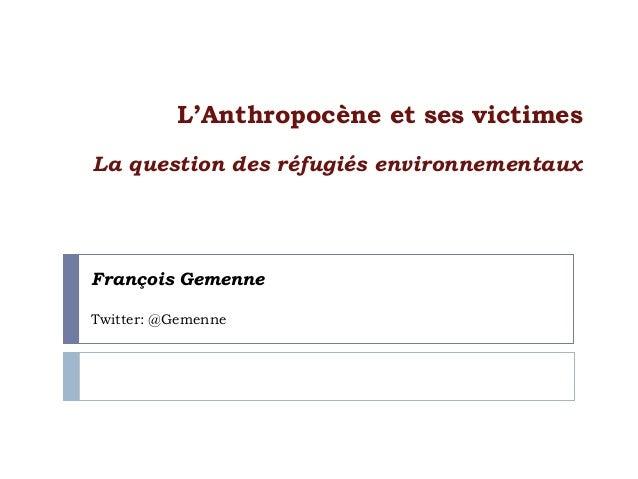 François Gemenne Twitter: @Gemenne L'Anthropocène et ses victimes La question des réfugiés environnementaux