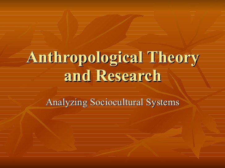 Anthropological Theory and Research Analyzing Sociocultural Systems