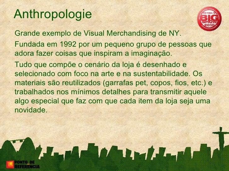 Anthropologie <ul><li>Grande exemplo de Visual Merchandising de NY. </li></ul><ul><li>Fundada em 1992 por um pequeno grupo...