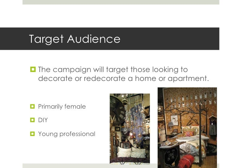 Target Audience The campaign will target those looking to  decorate or redecorate a home or apartment. Primarily female...