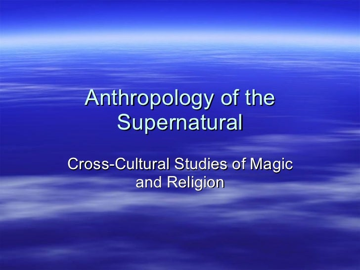 Anthropology of the Supernatural Cross-Cultural Studies of Magic and Religion