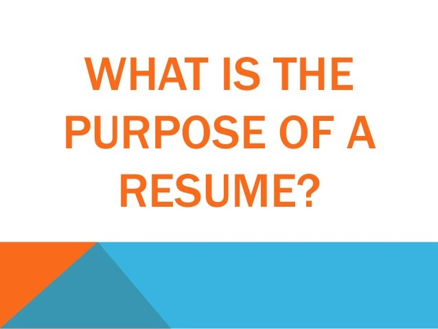 WHAT IS THE PURPOSE OF A RESUME?  The Purpose Of A Resume