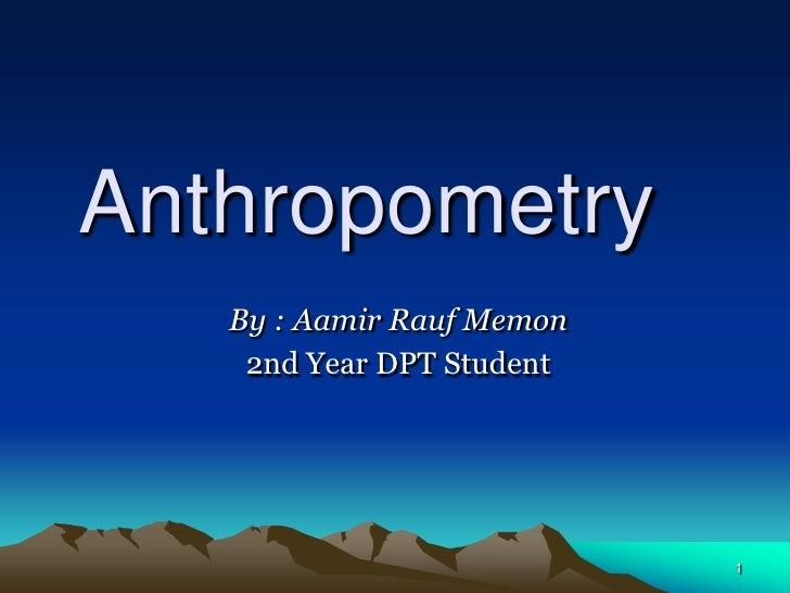 Anthropometry   By : Aamir Rauf Memon    2nd Year DPT Student                           1
