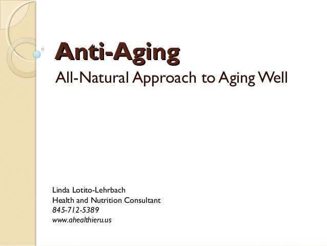 Anti-AgingAnti-Aging All-Natural Approach to Aging Well Linda Lotito-Lehrbach Health and Nutrition Consultant 845-712-5389...