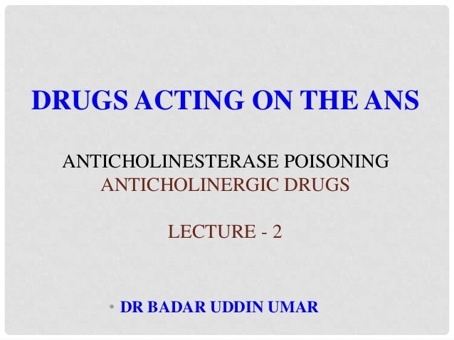 • DR BADAR UDDIN UMAR DRUGS ACTING ON THE ANS ANTICHOLINESTERASE POISONING ANTICHOLINERGIC DRUGS LECTURE - 2