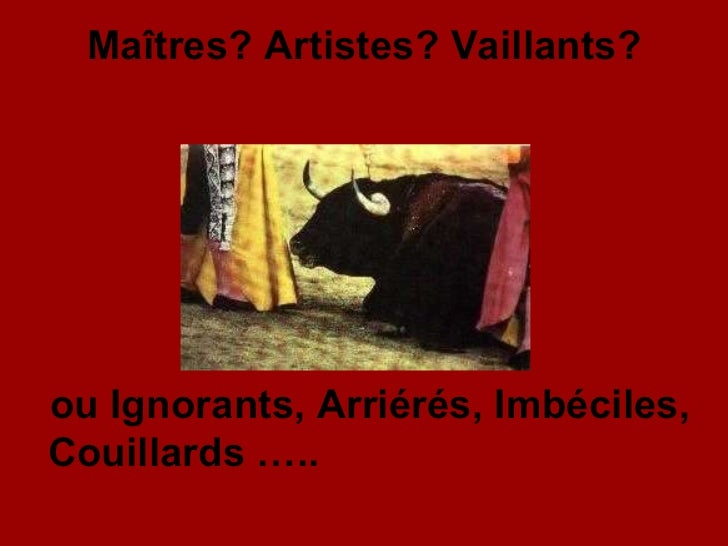 Maîtres? Artistes? Vaillants? ou Ignorants, Arriérés, Imbéciles, Couillards …..