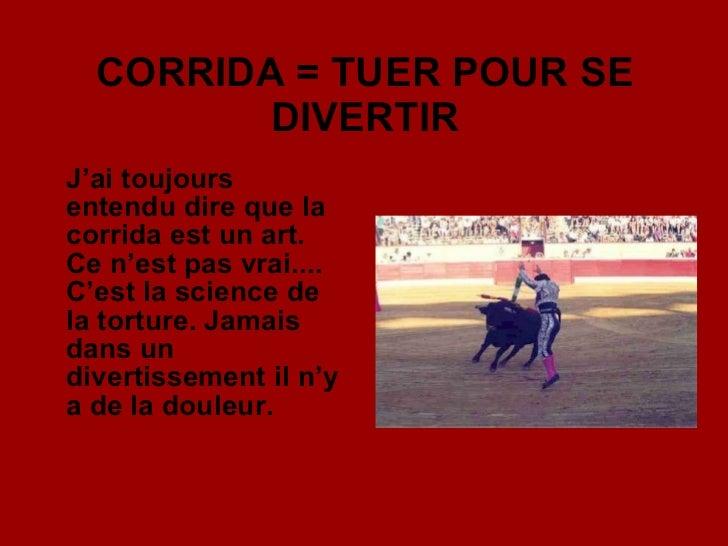 CORRIDA = TUER POUR SE DIVERTIR <ul><li>J'ai toujours entendu dire que la corrida est un art. Ce n'est pas vrai.... C'est ...