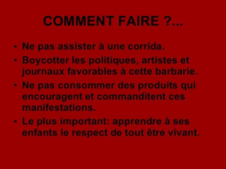 COMMENT FAIRE ?... <ul><li>Ne pas assister à une corrida. </li></ul><ul><li>Boycotter les politiques, artistes et journaux...