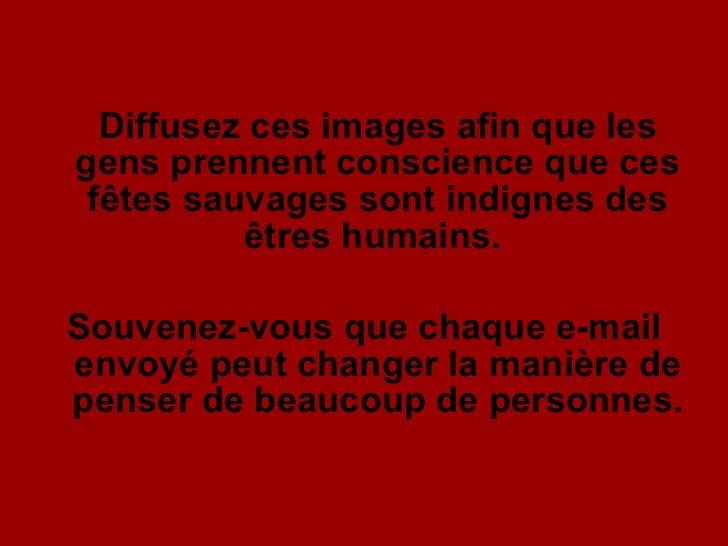 <ul><li>Diffusez ces images afin que les gens prennent conscience que ces fêtes sauvages sont indignes des êtres humains. ...