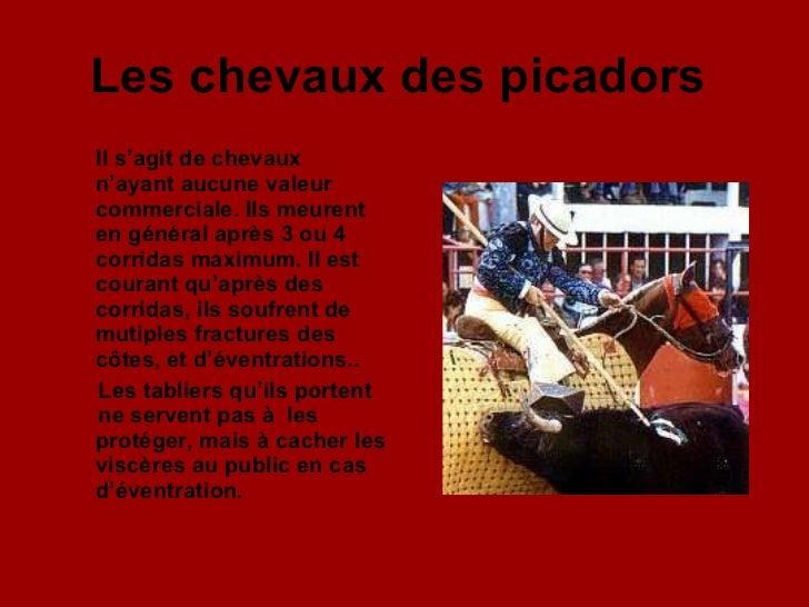 Les chevaux des picadors   <ul><li>Il s'agit de chevaux  n'ayant aucune valeur commerciale. Ils meurent en général après 3...