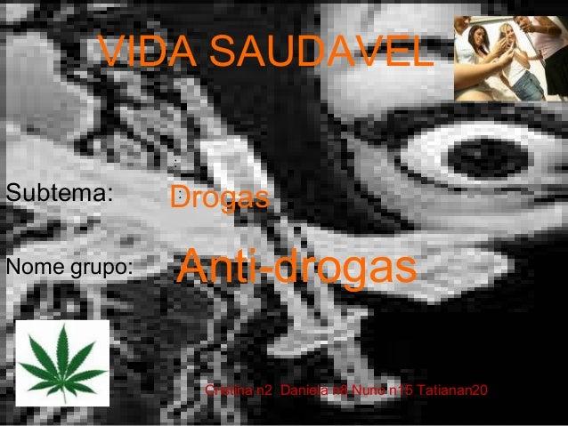 Anti-drogas Cristina n2 Daniela n8 Nuno n15 Tatianan20 : Nome grupo: Subtema: Drogas VIDA SAUDAVEL :