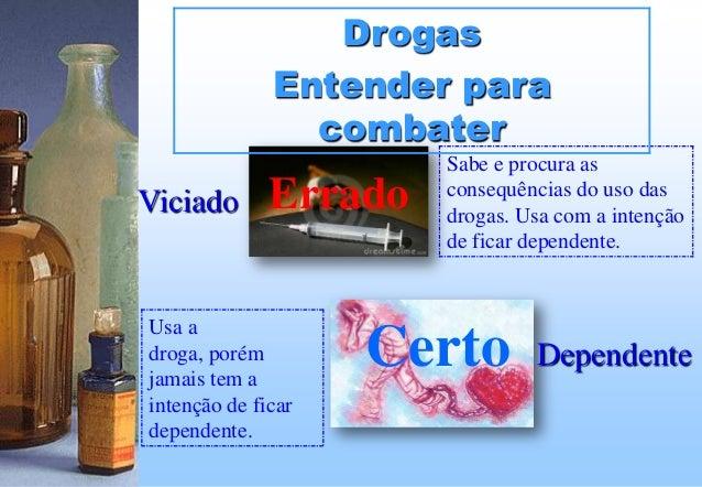 Viciado Dependente Errado Certo Sabe e procura as consequências do uso das drogas. Usa com a intenção de ficar dependente....