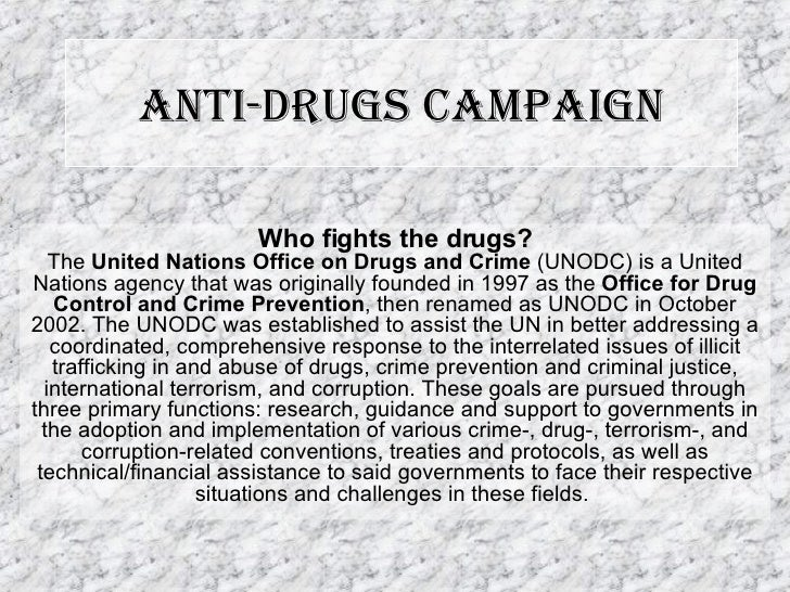 Anti-drugs Campaign Who fights the drugs? The  United Nations Office on Drugs and Crime  (UNODC) is a United Nations agenc...