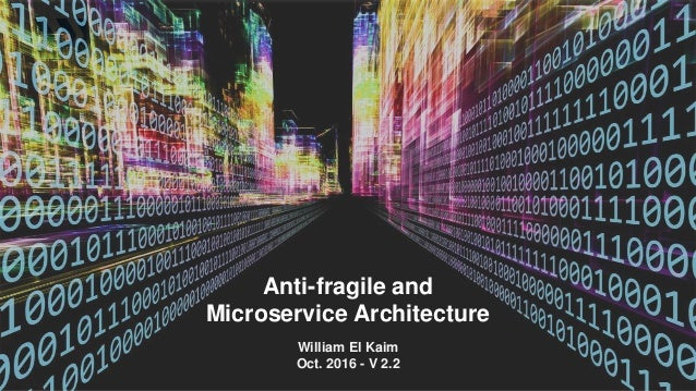 Anti-fragile and Microservice Architecture William El Kaim Oct. 2016 - V 2.2