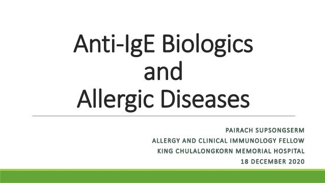 Anti-IgE Biologics and Allergic Diseases PAIRACH SUPSONGSERM ALLERGY AND CLINICAL IMMUNOLOGY FELLOW KING CHULALONGKORN MEM...