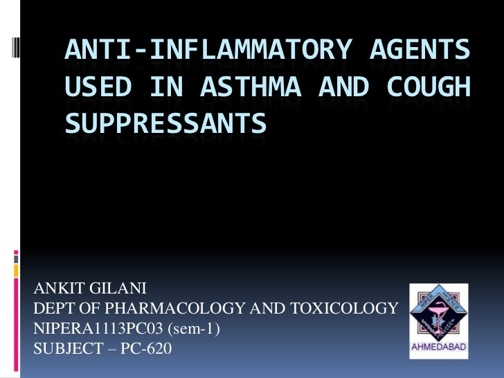 ANTI-INFLAMMATORY AGENTS  USED IN ASTHMA AND COUGH  SUPPRESSANTSANKIT GILANIDEPT OF PHARMACOLOGY AND TOXICOLOGYNIPERA1113P...