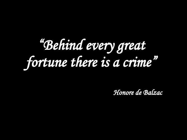 """Behind every successful fortune there is a crime."""