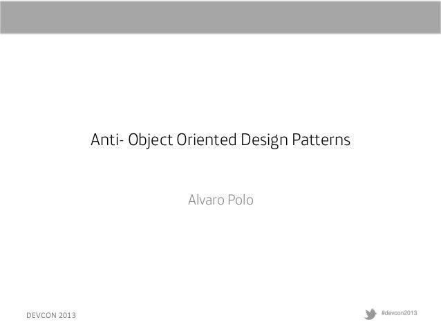 Anti- Object Oriented Design Patterns Alvaro Polo  DEVCON  2013