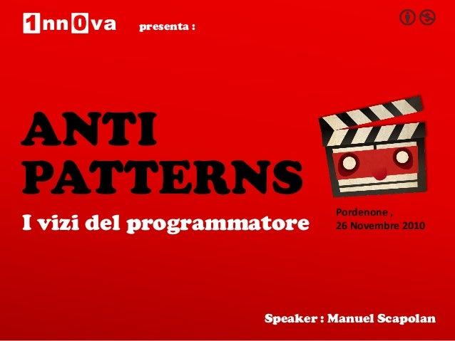 presenta : PATTERNS I vizi del programmatore Speaker : Manuel Scapolan 1 0nn va ANTI Pordenone , 26 Novembre 2010