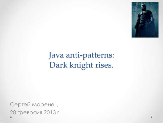Java anti-patterns:             Dark knight rises.Сергей Моренец28 февраля 2013 г.