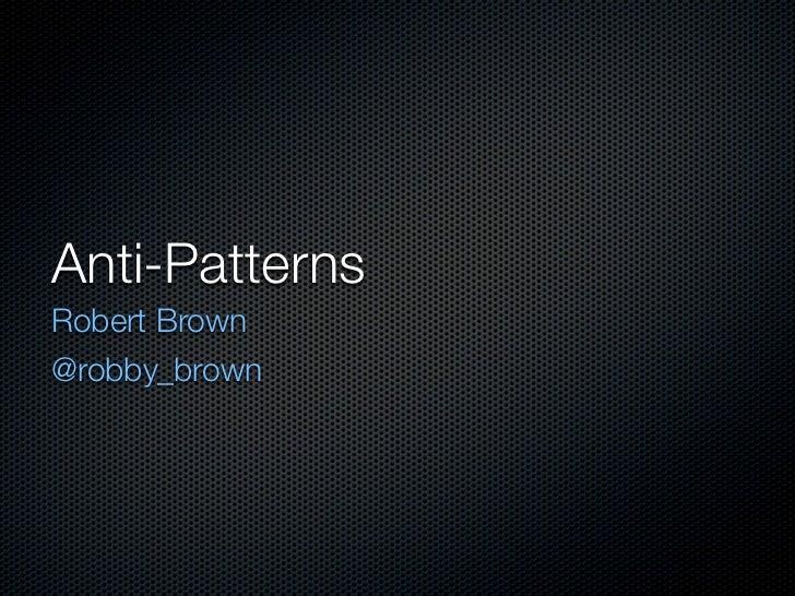 Anti-PatternsRobert Brown@robby_brown