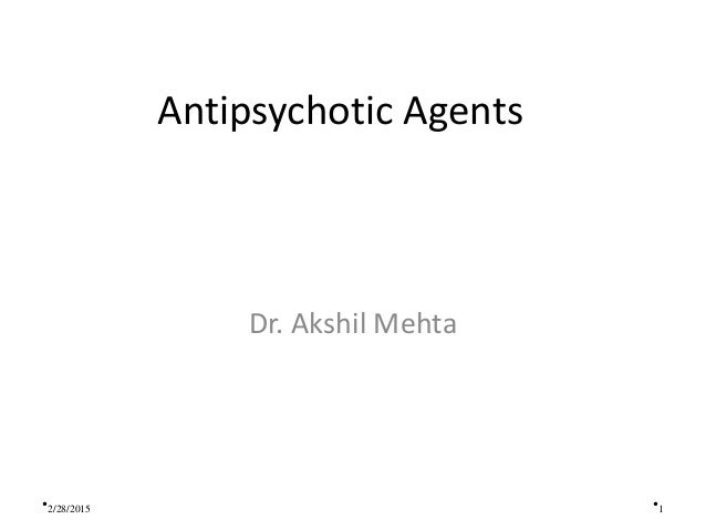 Antipsychotic Agents Dr. Akshil Mehta •1•2/28/2015