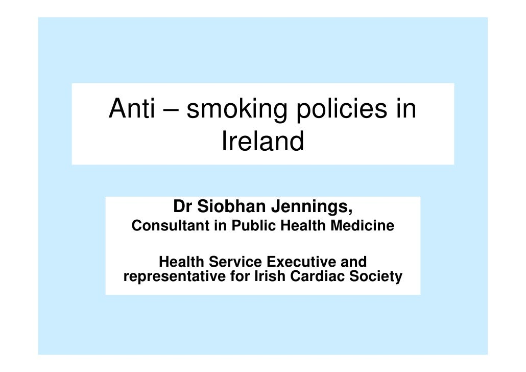 Anti – smoking policies in           Ireland           Dr Siobhan Jennings,    Consultant in Public Health Medicine       ...