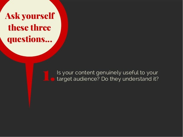 Ask yourself these three questions... Is your content genuinely useful to your target audience? Do they understand it?1.