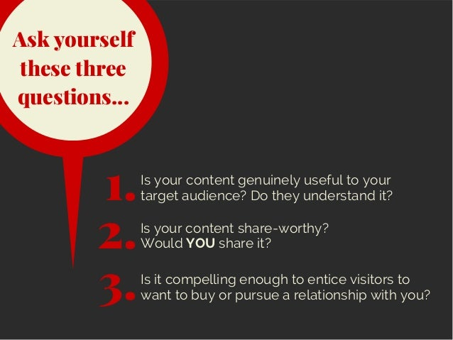 Ask yourself these three questions... Is your content genuinely useful to your target audience? Do they understand it?1. 2...