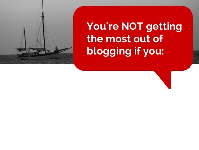 You're NOT getting the most out of blogging if you: