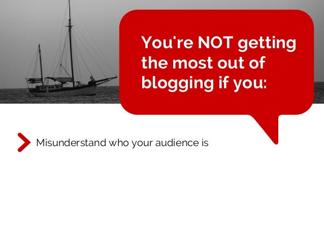 You're NOT getting the most out of blogging if you: Misunderstand who your audience is