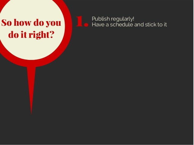 So how do you do it right? 1.Publish regularly! Have a schedule and stick to it