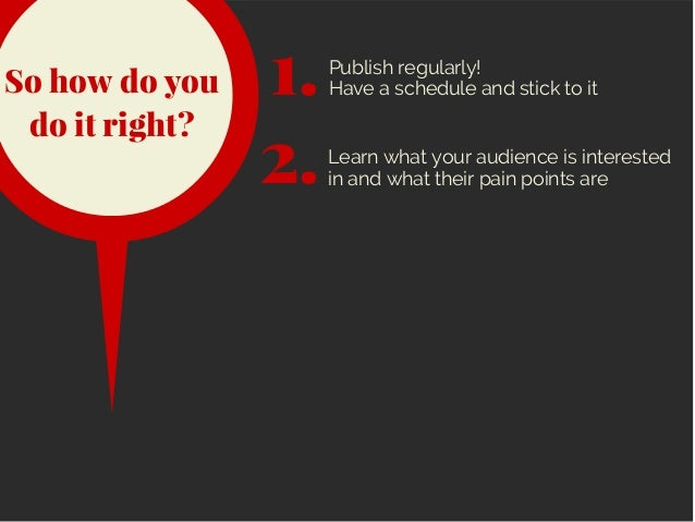 So how do you do it right? 2.Learn what your audience is interested in and what their pain points are 1.Publish regularly!...