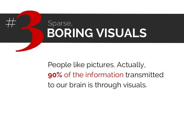 People like pictures. Actually, 90% of the information transmitted to our brain is through visuals. BORING VISUALS3# Spars...