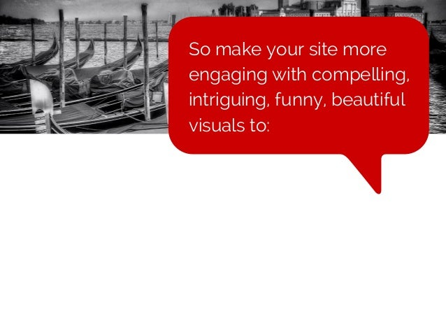 So make your site more engaging with compelling, intriguing, funny, beautiful visuals to: