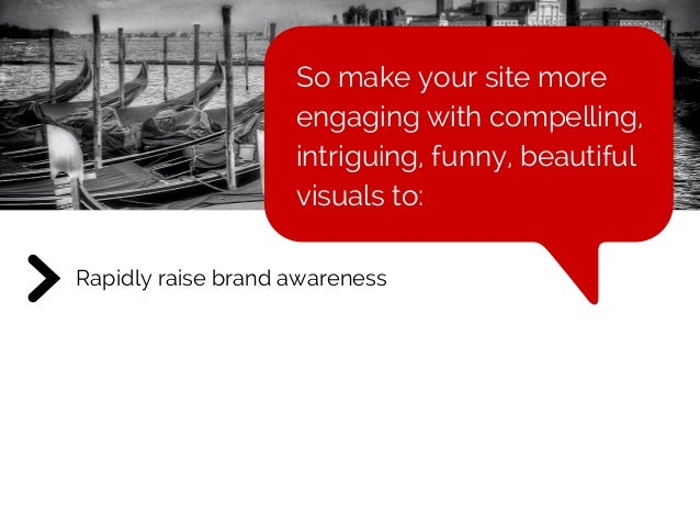 Rapidly raise brand awareness So make your site more engaging with compelling, intriguing, funny, beautiful visuals to: