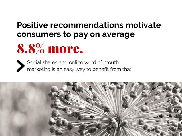 8.8% more. Social shares and online word of mouth marketing is an easy way to benefit from that. Positive recommendations ...