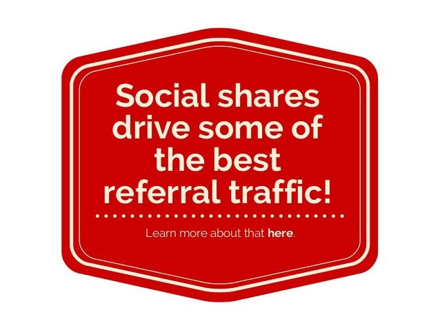 Learn more about that here. Social shares drive some of the best referral traffic!