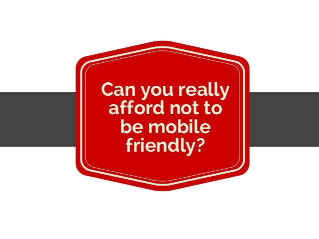 Can you really afford not to be mobile friendly?