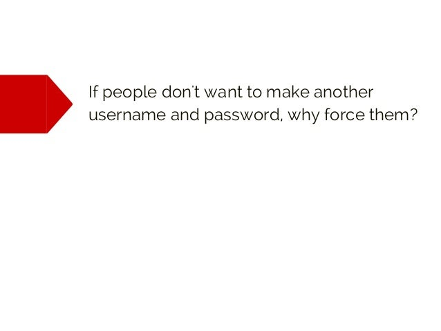 If people don't want to make another username and password, why force them?