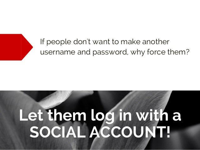 If people don't want to make another username and password, why force them? Let them log in with a SOCIAL ACCOUNT!