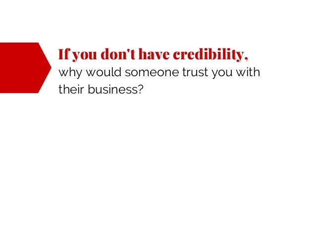 If you don't have credibility, why would someone trust you with their business?