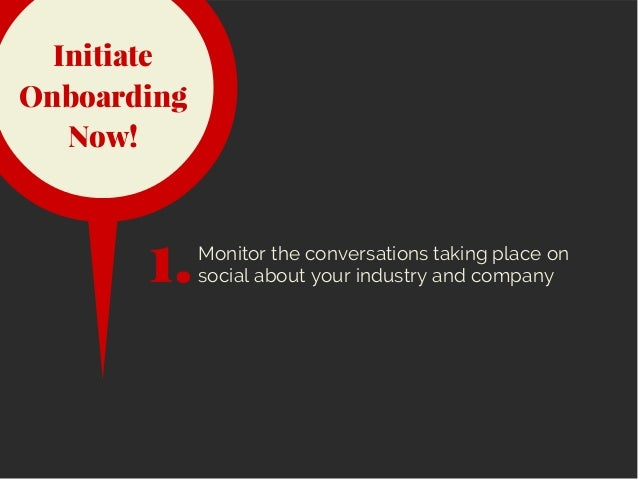 Initiate Onboarding Now! Monitor the conversations taking place on social about your industry and company1.