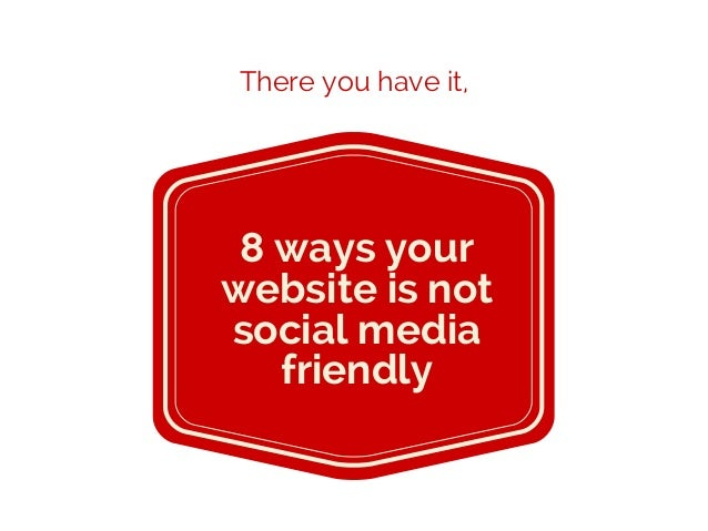 8 ways your website is not social media friendly There you have it,