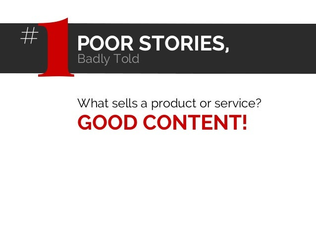 What sells a product or service? GOOD CONTENT! POOR STORIES, Badly Told 1#