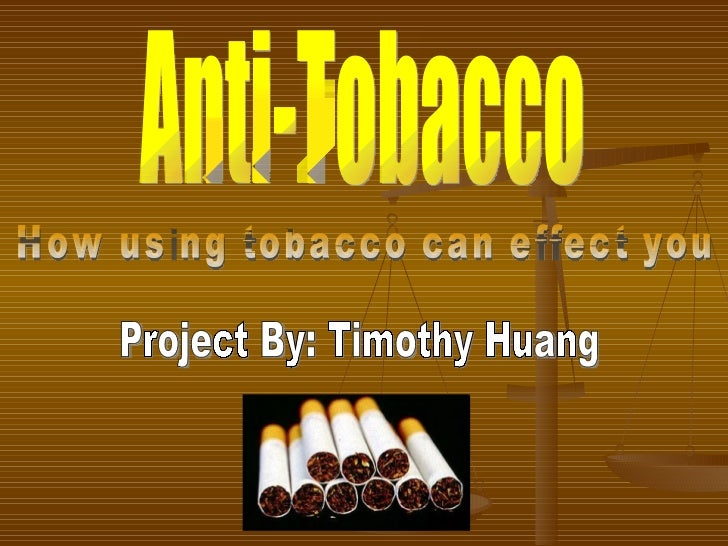Anti-Tobacco How using tobacco can effect you Project By: Timothy Huang